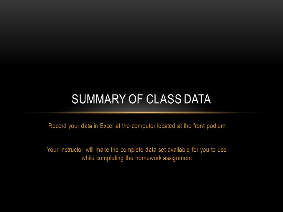 SUMMARY OF CLASS DATA Record your data in Excel at the computer located at the front podium Your Instructor will make the complete data set available