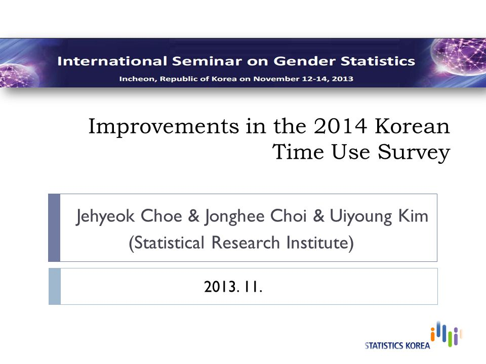 Improvements in the 2014 Korean Time Use Survey Jehyeok Choe & Jonghee Choi & Uiyoung Kim (Statistical Research Institute) 2013.