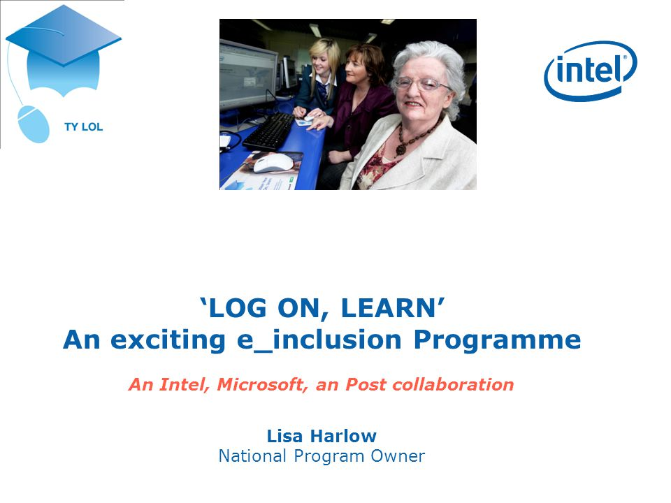 LOG ON, LEARN An exciting e_inclusion Programme An Intel, Microsoft, an Post collaboration Lisa Harlow National Program Owner