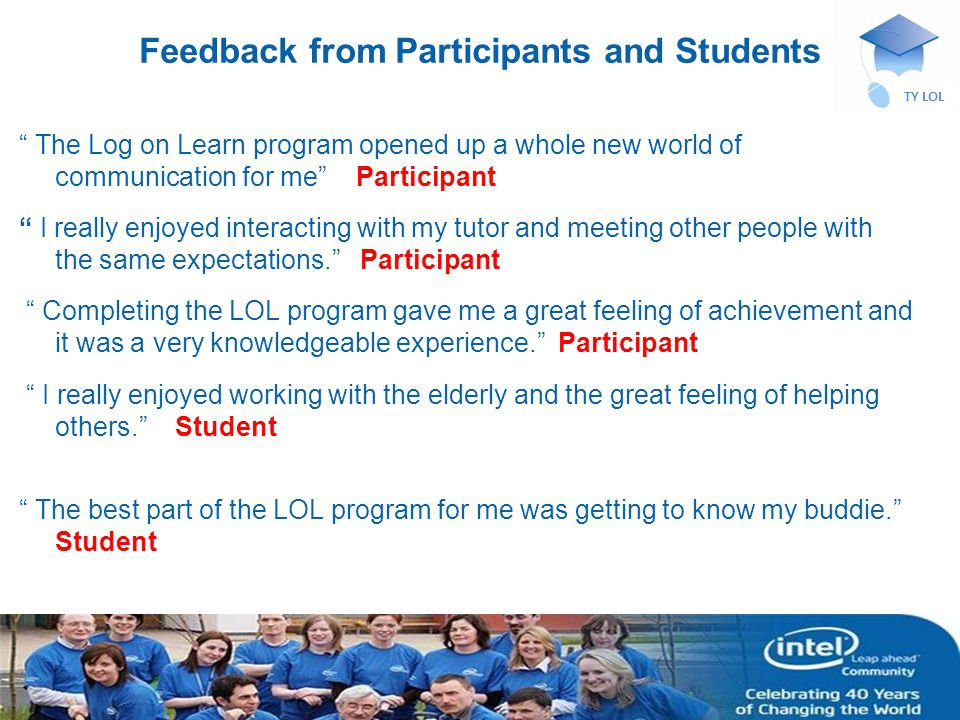 INTEL CONFIDENTIAL TY LOL Feedback from Participants and Students The Log on Learn program opened up a whole new world of communication for me Participant I really enjoyed interacting with my tutor and meeting other people with the same expectations.