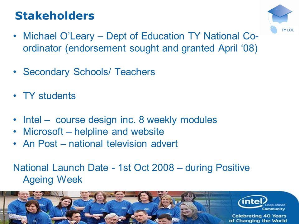 INTEL CONFIDENTIAL TY LOL Stakeholders Michael OLeary – Dept of Education TY National Co- ordinator (endorsement sought and granted April 08) Secondary Schools/ Teachers TY students Intel – course design inc.