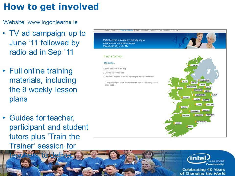 INTEL CONFIDENTIAL How to get involved Website: www.logonlearne.ie TV ad campaign up to June 11 followed by radio ad in Sep 11 Full online training materials, including the 9 weekly lesson plans Guides for teacher, participant and student tutors plus Train the Trainer session for teachers to deliver