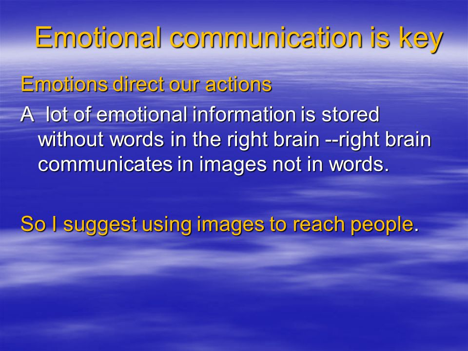 Emotional communication is key Emotions direct our actions A lot of emotional information is stored without words in the right brain --right brain communicates in images not in words.