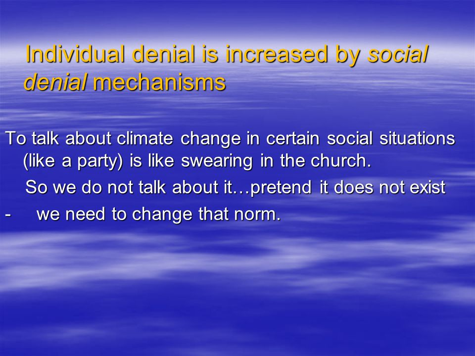 Individual denial is increased by social denial mechanisms Individual denial is increased by social denial mechanisms To talk about climate change in certain social situations (like a party) is like swearing in the church.