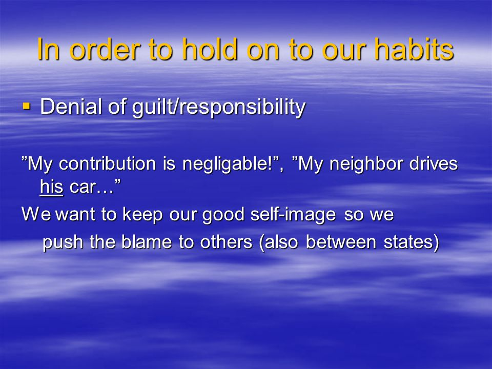 In order to hold on to our habits Denial of guilt/responsibility Denial of guilt/responsibility My contribution is negligable!, My neighbor drives his car… We want to keep our good self-image so we push the blame to others (also between states) push the blame to others (also between states)