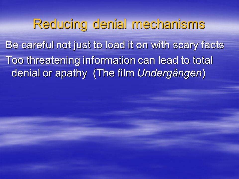 Reducing denial mechanisms Be careful not just to load it on with scary facts Be careful not just to load it on with scary facts Too threatening information can lead to total denial or apathy (The film Undergången) Too threatening information can lead to total denial or apathy (The film Undergången)