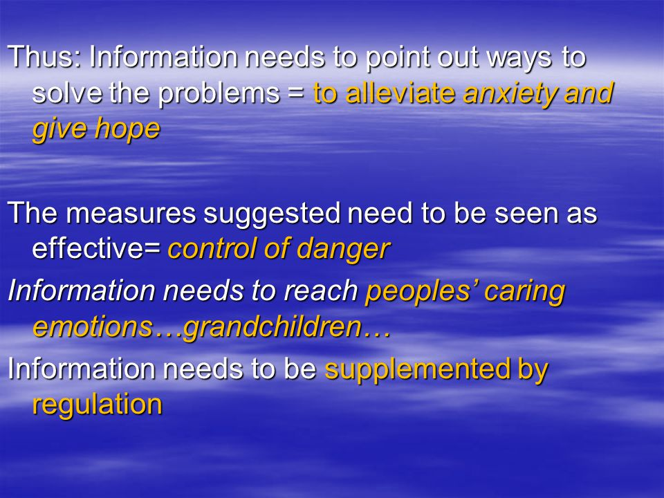 Thus: Information needs to point out ways to solve the problems = to alleviate anxiety and give hope The measures suggested need to be seen as effective= control of danger Information needs to reach peoples caring emotions…grandchildren… Information needs to be supplemented by regulation