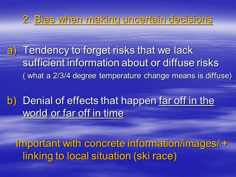 2. Bias when making uncertain decisions a)Tendency to forget risks that we lack sufficient information about or diffuse risks ( what a 2/3/4 degree te