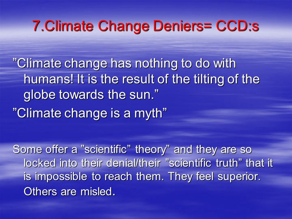 7.Climate Change Deniers= CCD:s Climate change has nothing to do with humans.