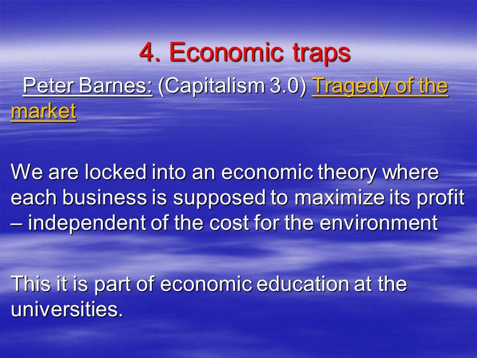 4. Economic traps 4. Economic traps Peter Barnes: (Capitalism 3.0) Tragedy of the market Peter Barnes: (Capitalism 3.0) Tragedy of the market We are l