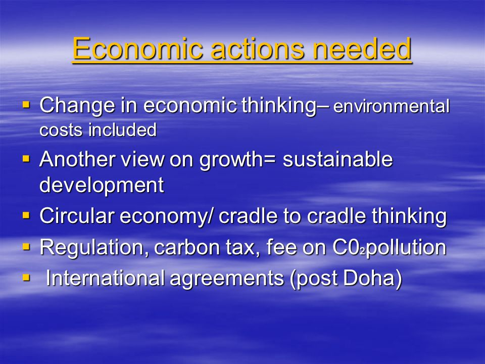Economic actions needed Change in economic thinking– environmental costs included Change in economic thinking– environmental costs included Another view on growth= sustainable development Another view on growth= sustainable development Circular economy/ cradle to cradle thinking Circular economy/ cradle to cradle thinking Regulation, carbon tax, fee on C0 2 pollution Regulation, carbon tax, fee on C0 2 pollution International agreements (post Doha) International agreements (post Doha)