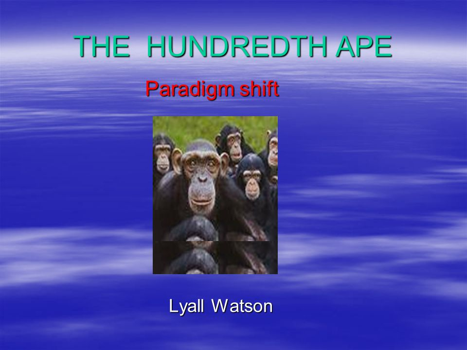 THE HUNDREDTH APE Paradigm shift Paradigm shift Lyall Watson