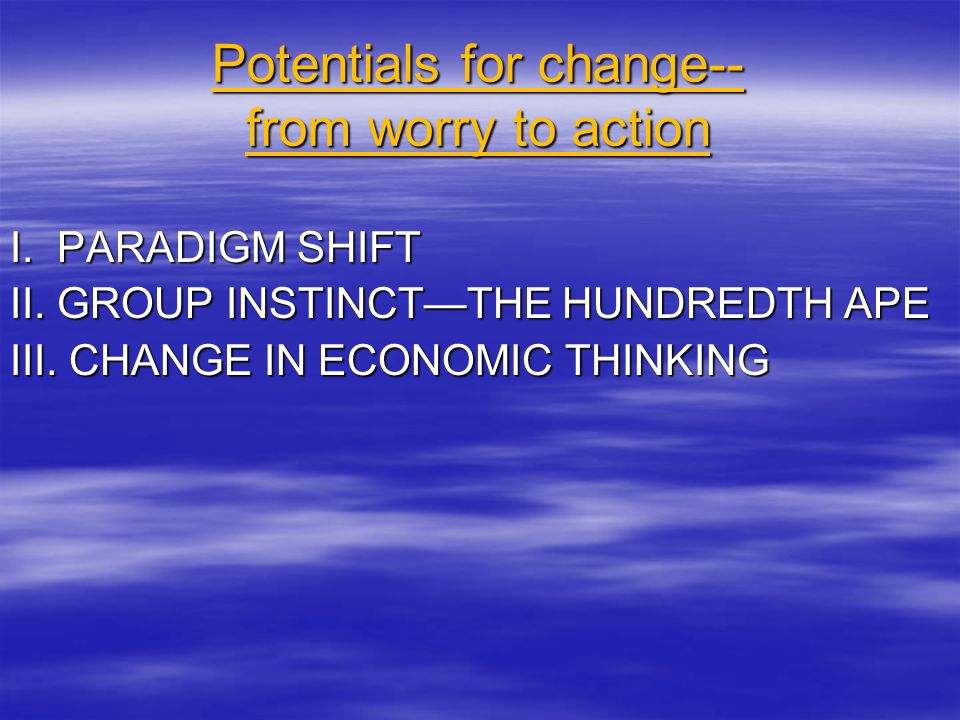 Potentials for change-- from worry to action I. PARADIGM SHIFT II.