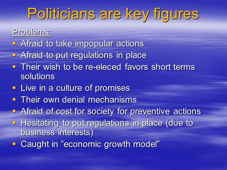 Politicians are key figures Problems: Afraid to take impopular actions Afraid to take impopular actions Afraid to put regulations in place Afraid to put regulations in place Their wish to be re-eleced favors short terms solutions Their wish to be re-eleced favors short terms solutions Live in a culture of promises Live in a culture of promises Their own denial mechanisms Their own denial mechanisms Afraid of cost for society for preventive actions Afraid of cost for society for preventive actions Hesitating to put regulations in place (due to business interests) Hesitating to put regulations in place (due to business interests) Caught in economic growth model Caught in economic growth model