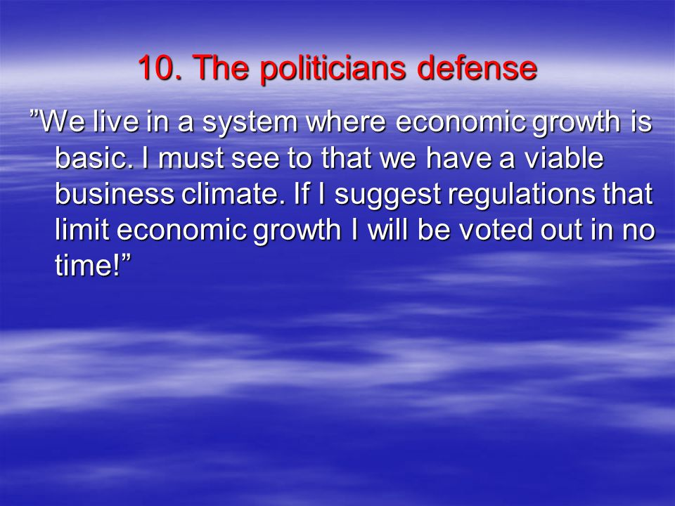 10. The politicians defense We live in a system where economic growth is basic.
