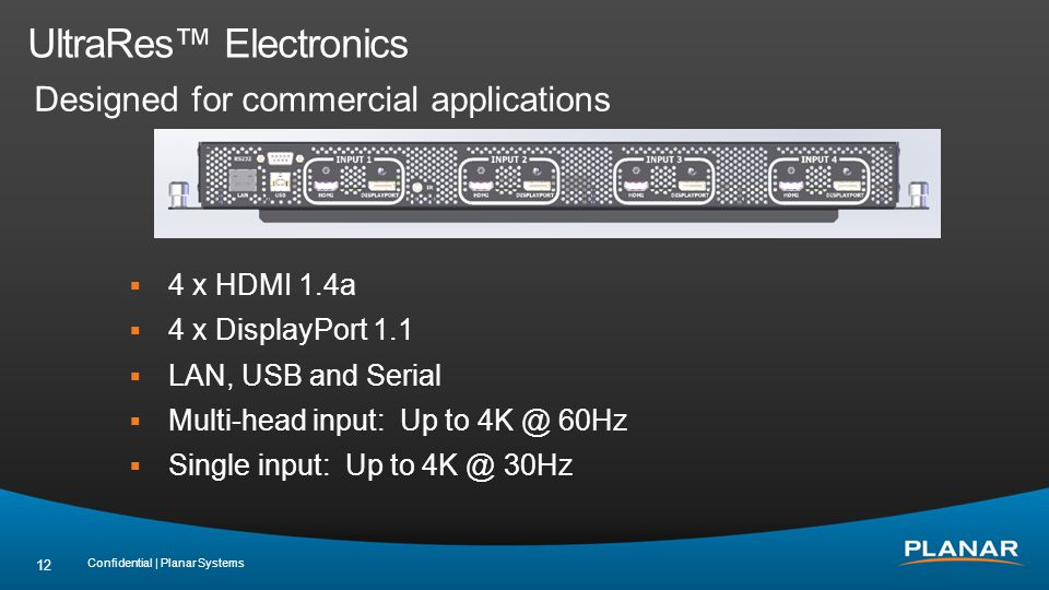UltraRes Electronics Designed for commercial applications 4 x HDMI 1.4a 4 x DisplayPort 1.1 LAN, USB and Serial Multi-head input: Up to 4K @ 60Hz Single input: Up to 4K @ 30Hz Confidential | Planar Systems 12