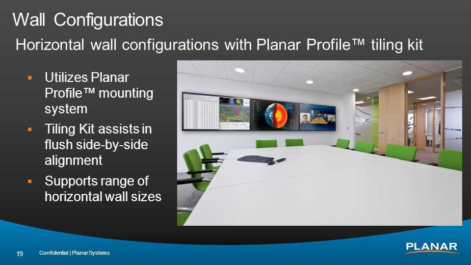 Wall Configurations Confidential | Planar Systems 19 Horizontal wall configurations with Planar Profile tiling kit Utilizes Planar Profile mounting system Tiling Kit assists in flush side-by-side alignment Supports range of horizontal wall sizes