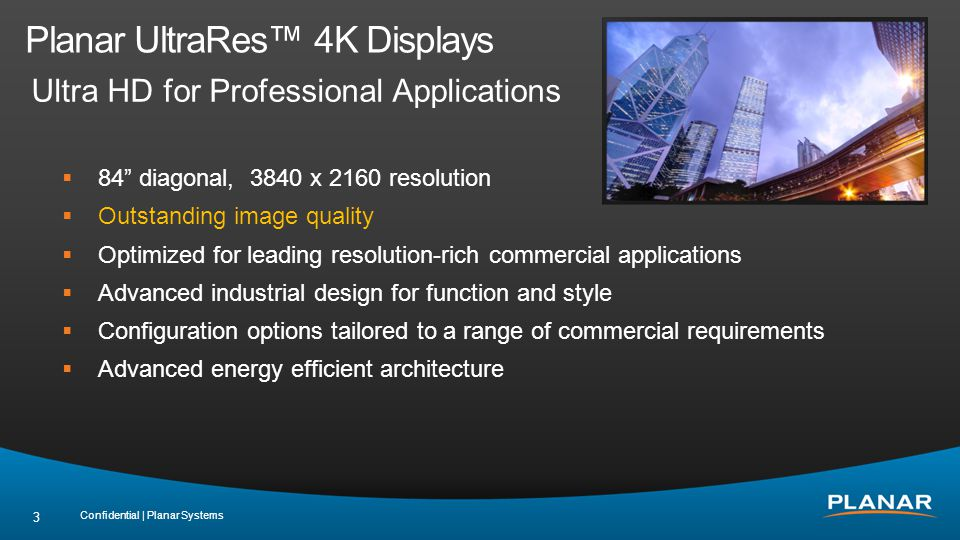 Planar UltraRes 4K Displays Ultra HD for Professional Applications Confidential | Planar Systems 3 84 diagonal, 3840 x 2160 resolution Outstanding image quality Optimized for leading resolution-rich commercial applications Advanced industrial design for function and style Configuration options tailored to a range of commercial requirements Advanced energy efficient architecture