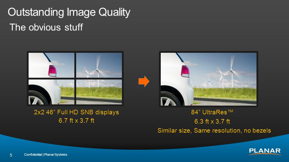 Outstanding Image Quality The less obvious stuff 120Hz response rate True 10bit color depth support Configurable local dimming Support for 4K @ 60Hz High brightness option Continuous stereo passive glasses 3D option Confidential | Planar Systems 6 = Planar UltraRes