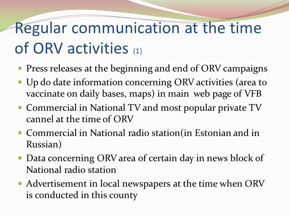Regular communication at the time of ORV activities (1) Press releases at the beginning and end of ORV campaigns Up do date information concerning ORV activities (area to vaccinate on daily bases, maps) in main web page of VFB Commercial in National TV and most popular private TV cannel at the time of ORV Commercial in National radio station(in Estonian and in Russian) Data concerning ORV area of certain day in news block of National radio station Advertisement in local newspapers at the time when ORV is conducted in this county