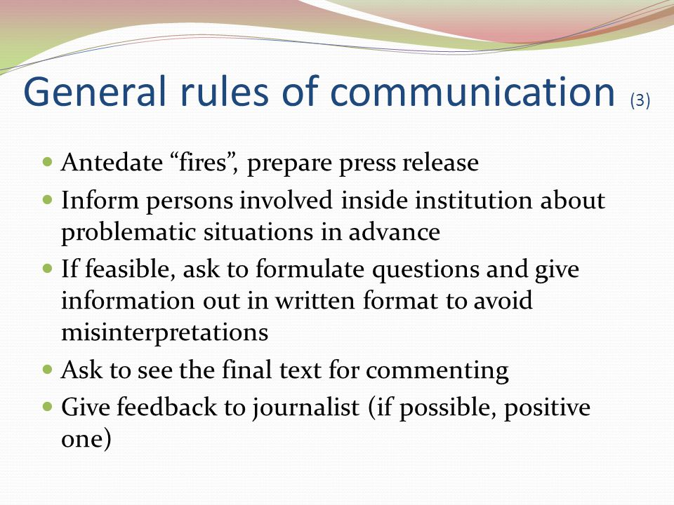 General rules of communication (3) Antedate fires, prepare press release Inform persons involved inside institution about problematic situations in advance If feasible, ask to formulate questions and give information out in written format to avoid misinterpretations Ask to see the final text for commenting Give feedback to journalist (if possible, positive one)