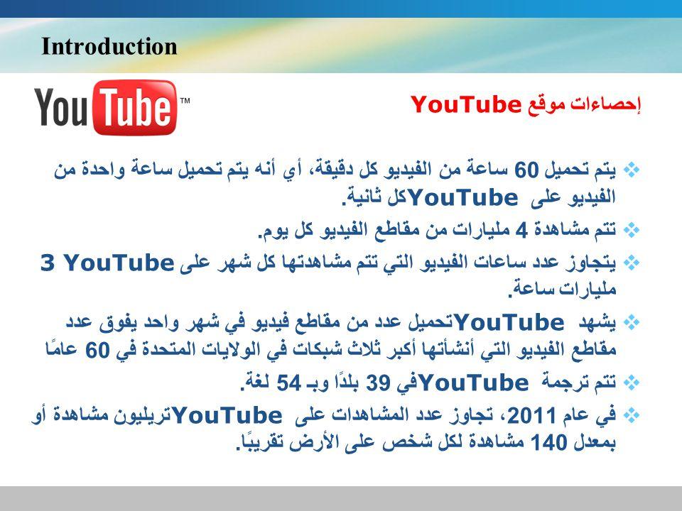 Introduction إحصاءات موقع YouTube يتم تحميل 60 ساعة من الفيديو كل دقيقة، أي أنه يتم تحميل ساعة واحدة من الفيديو على YouTube كل ثانية.