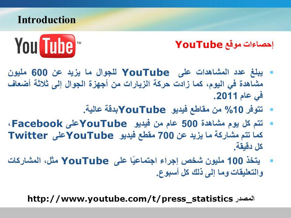 Introduction إحصاءات موقع YouTube يبلغ عدد المشاهدات على YouTube للجوال ما يزيد عن 600 مليون مشاهدة في اليوم، كما زادت حركة الزيارات من أجهزة الجوال إلى ثلاثة أضعاف في عام 2011.