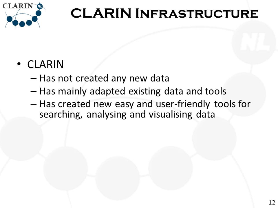 CLARIN – Has not created any new data – Has mainly adapted existing data and tools – Has created new easy and user-friendly tools for searching, analysing and visualising data CLARIN Infrastructure 12