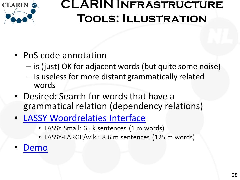 PoS code annotation – is (just) OK for adjacent words (but quite some noise) – Is useless for more distant grammatically related words Desired: Search for words that have a grammatical relation (dependency relations) LASSY Woordrelaties Interface LASSY Small: 65 k sentences (1 m words) LASSY-LARGE/wiki: 8.6 m sentences (125 m words) Demo CLARIN Infrastructure Tools: Illustration 28
