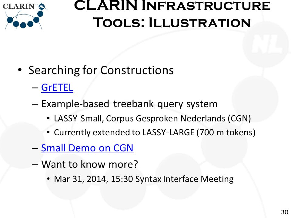 Searching for Constructions – GrETEL GrETEL – Example-based treebank query system LASSY-Small, Corpus Gesproken Nederlands (CGN) Currently extended to LASSY-LARGE (700 m tokens) – Small Demo on CGN Small Demo on CGN – Want to know more.
