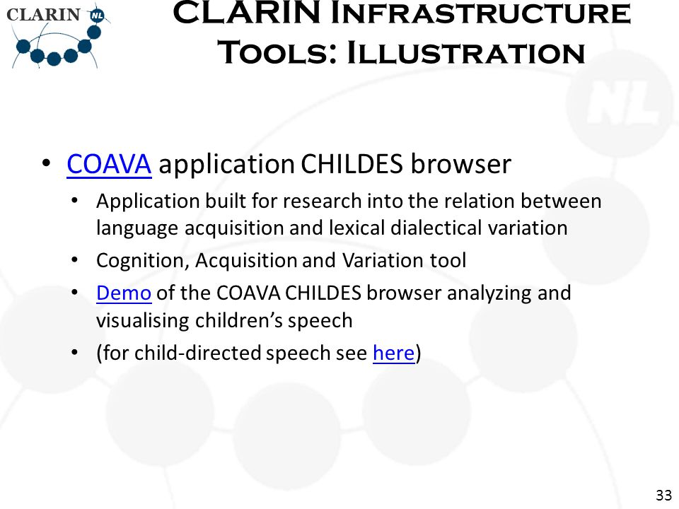 COAVA application CHILDES browser COAVA Application built for research into the relation between language acquisition and lexical dialectical variation Cognition, Acquisition and Variation tool Demo of the COAVA CHILDES browser analyzing and visualising childrens speech Demo (for child-directed speech see here)here CLARIN Infrastructure Tools: Illustration 33