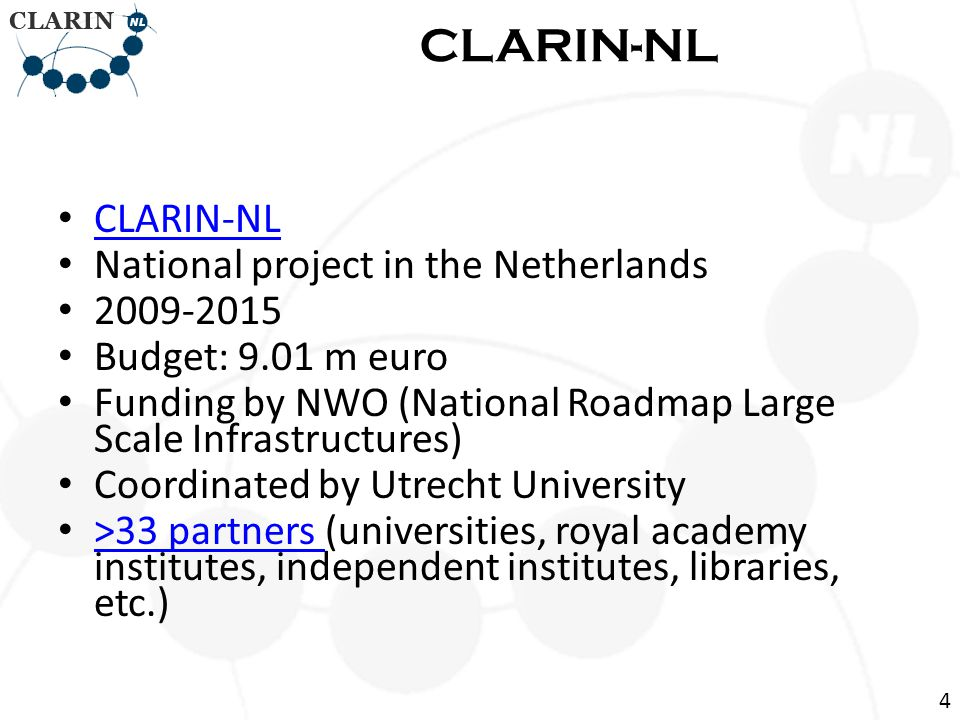 CLARIN-NL National project in the Netherlands 2009-2015 Budget: 9.01 m euro Funding by NWO (National Roadmap Large Scale Infrastructures) Coordinated by Utrecht University >33 partners (universities, royal academy institutes, independent institutes, libraries, etc.) >33 partners CLARIN-NL 4