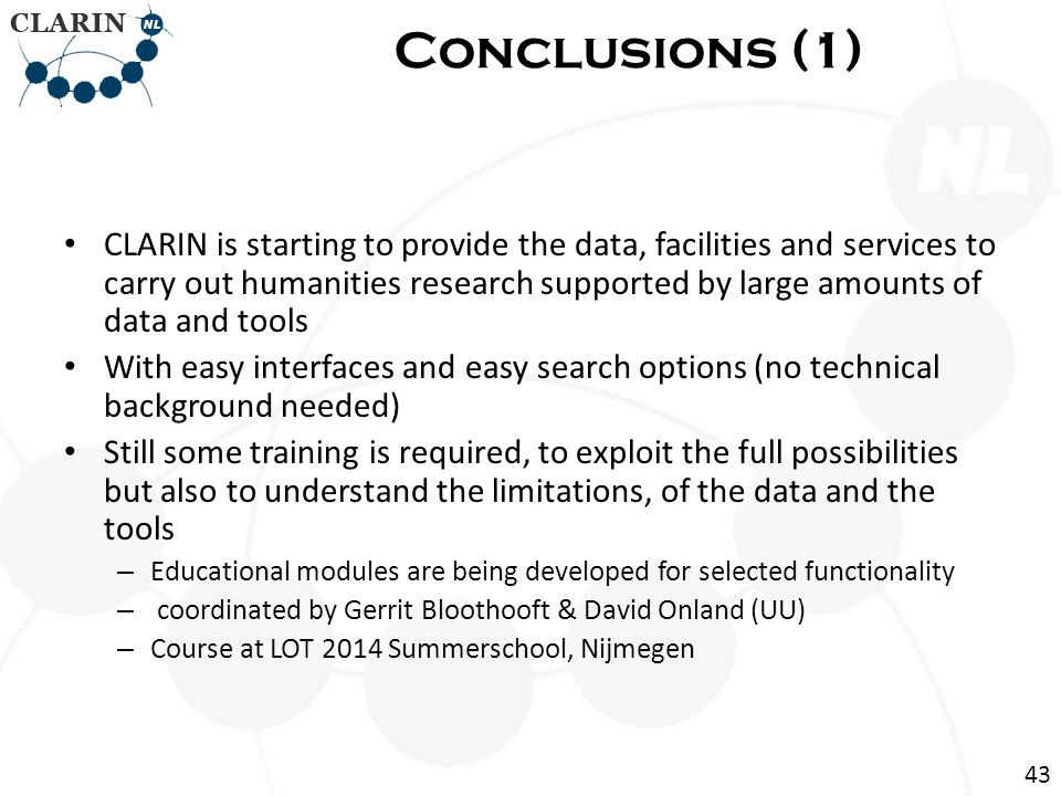 CLARIN is starting to provide the data, facilities and services to carry out humanities research supported by large amounts of data and tools With easy interfaces and easy search options (no technical background needed) Still some training is required, to exploit the full possibilities but also to understand the limitations, of the data and the tools – Educational modules are being developed for selected functionality – coordinated by Gerrit Bloothooft & David Onland (UU) – Course at LOT 2014 Summerschool, Nijmegen Conclusions (1) 43