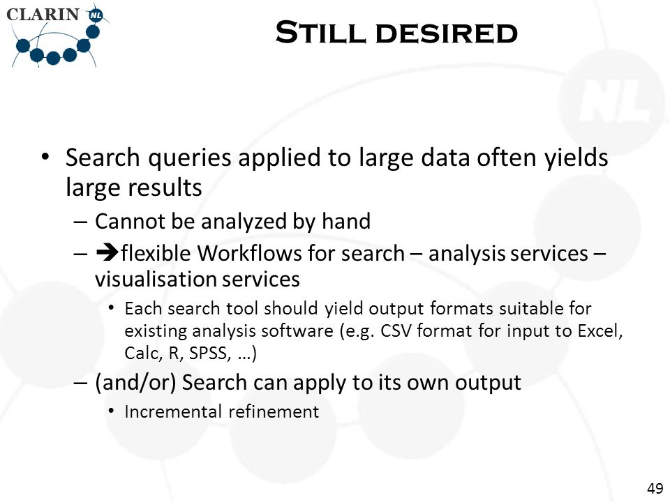 Search queries applied to large data often yields large results – Cannot be analyzed by hand – flexible Workflows for search – analysis services – visualisation services Each search tool should yield output formats suitable for existing analysis software (e.g.