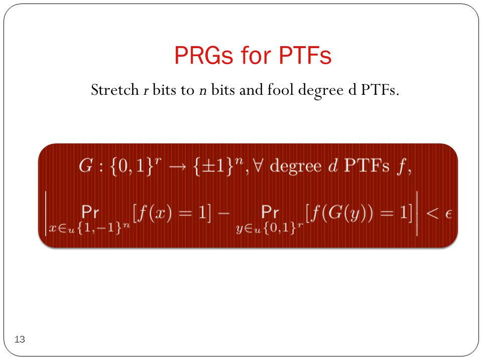 PRGs for PTFs Stretch r bits to n bits and fool degree d PTFs. 13