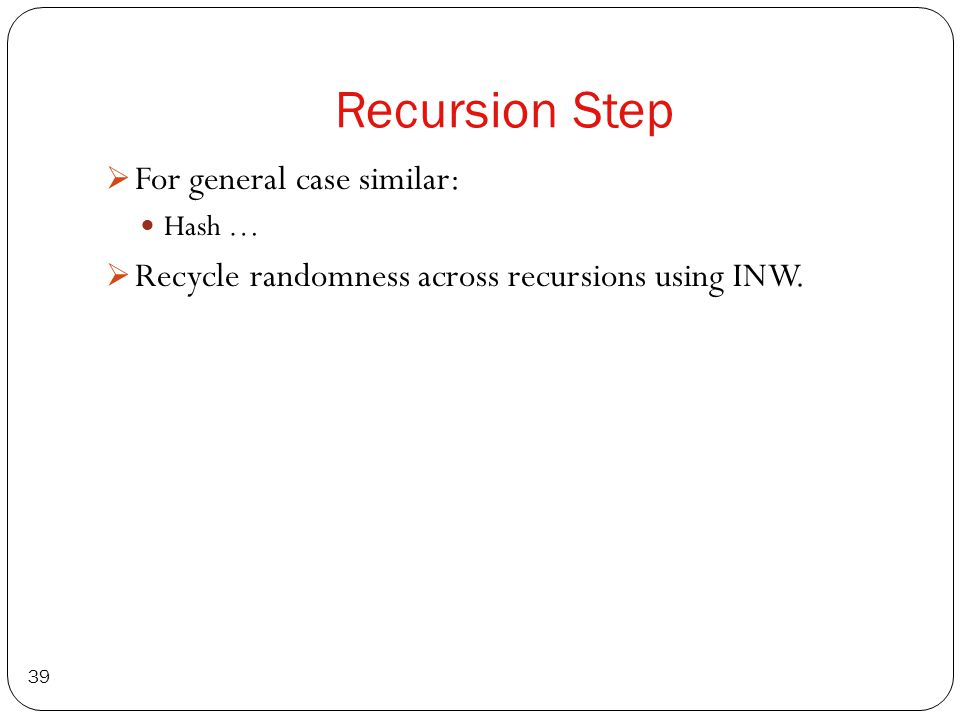 Recursion Step 39 For general case similar: Hash … Recycle randomness across recursions using INW.