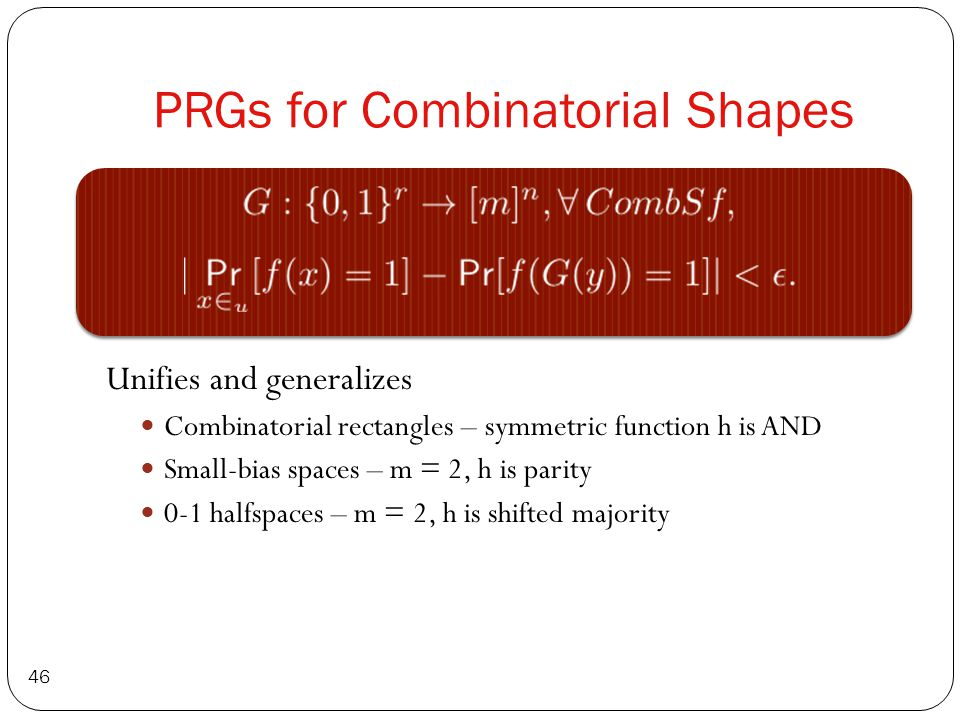 PRGs for Combinatorial Shapes 46 Unifies and generalizes Combinatorial rectangles – symmetric function h is AND Small-bias spaces – m = 2, h is parity 0-1 halfspaces – m = 2, h is shifted majority