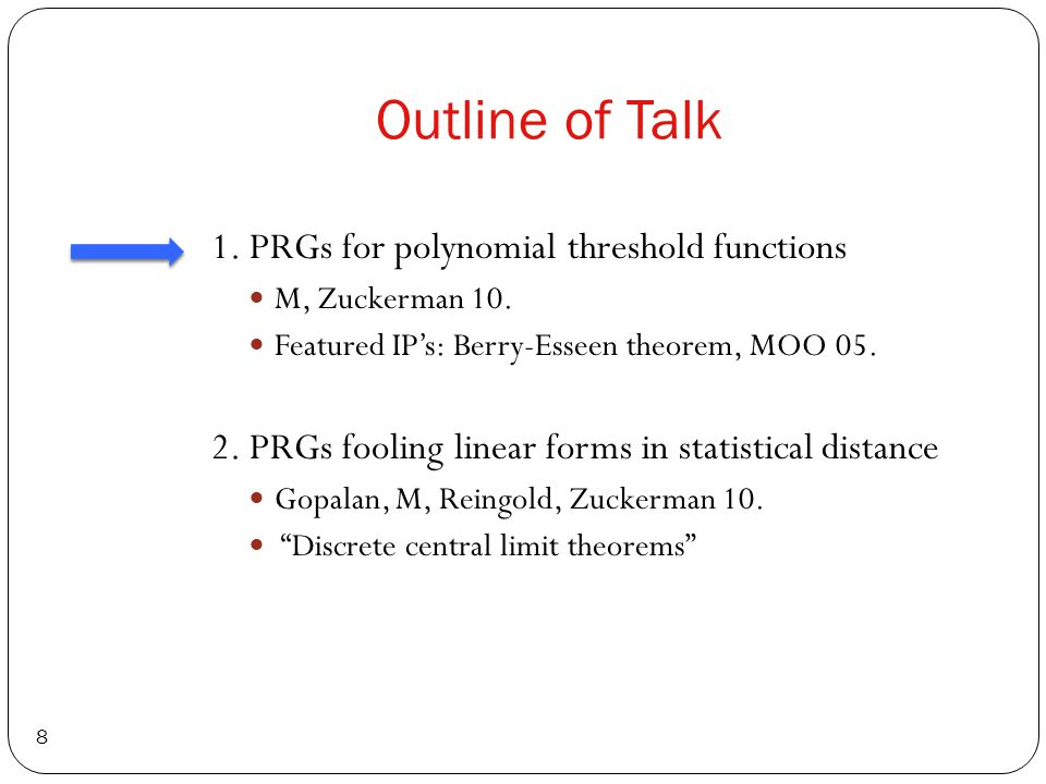 Outline of Talk 8 1. PRGs for polynomial threshold functions M, Zuckerman 10.