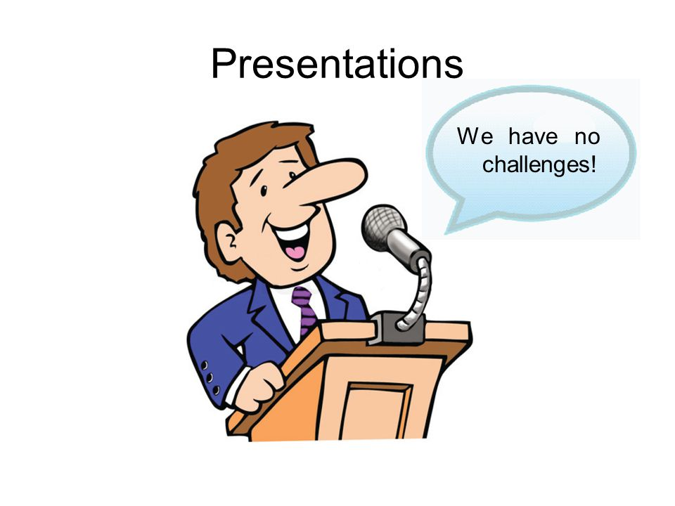 Presentations We have no challenges!