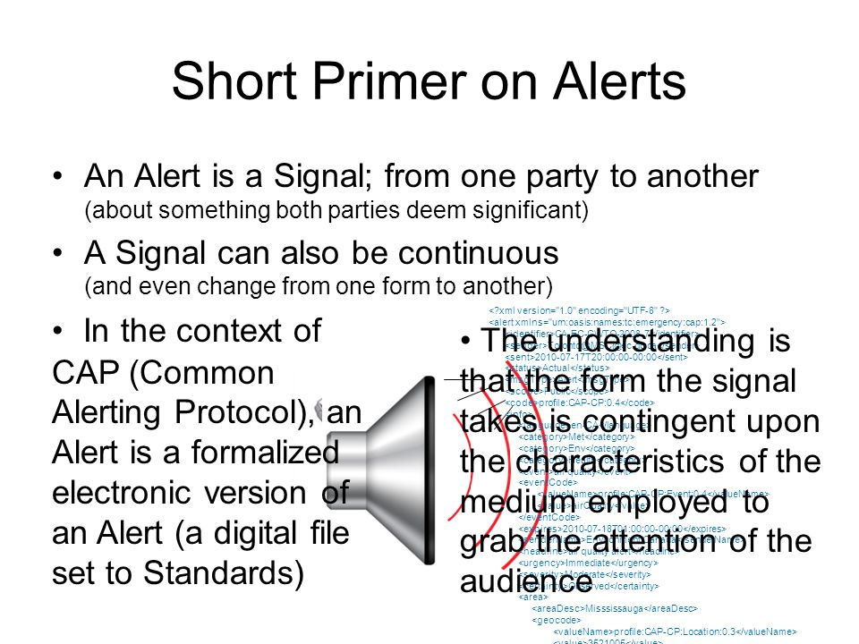 Short Primer on Alerts An Alert is a Signal; from one party to another (about something both parties deem significant) A Signal can also be continuous (and even change from one form to another) beep CA-EC-CWTO T20:00:00-00:00 Actual Alert Public profile:CAP-CP:0.4 en-CA Met Env Health air quality profile:CAP-CP:Event:0.4 airQuality T01:00:00-00:00 Environment Canada air quality alert Immediate Moderate Observed Misssissauga profile:CAP-CP:Location: Oakville profile:CAP-CP:Location: In the context of CAP (Common Alerting Protocol), an Alert is a formalized electronic version of an Alert (a digital file set to Standards) The understanding is that the form the signal takes is contingent upon the characteristics of the medium employed to grab the attention of the audience