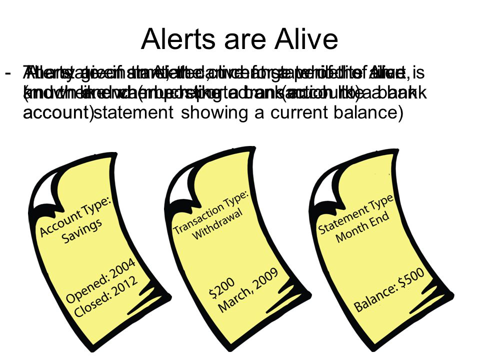 Alerts are Alive -At any given time, the current state of the Alert is known and can be reported on (much like a bank account statement showing a current balance) - Alerts are instantiated, live for a period of time, and then end (much like a bank account) -The state of an Alert can change while its alive (much like when posting a transaction to a bank account)