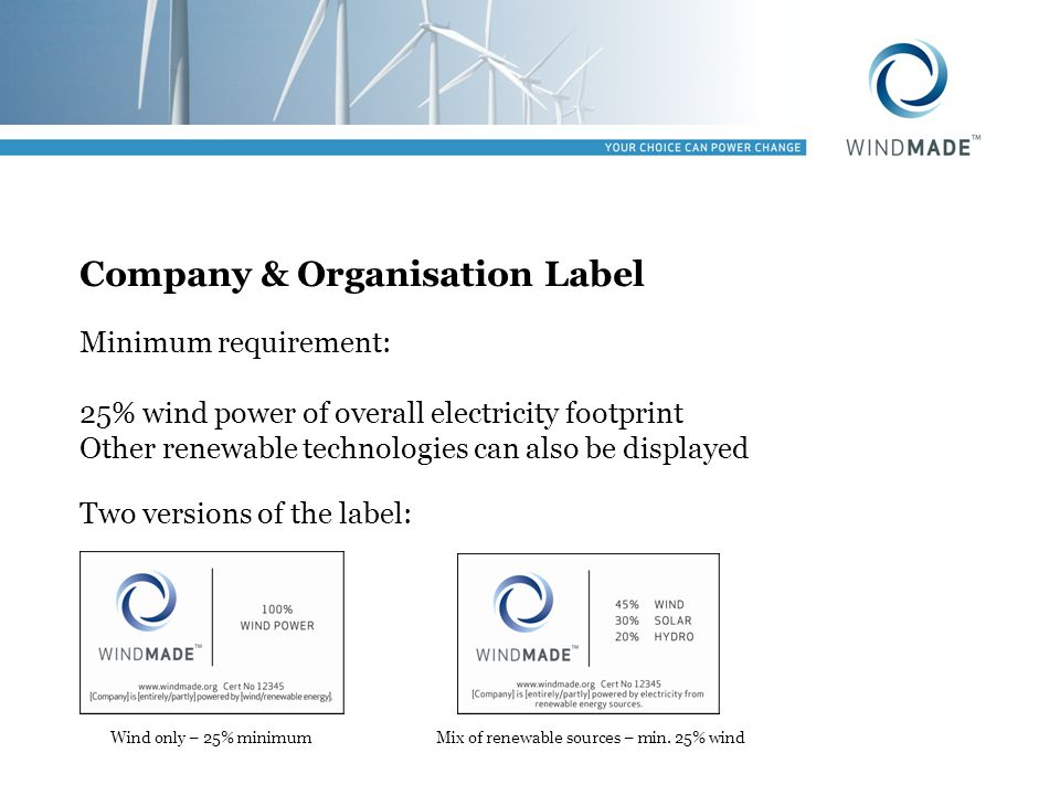 Company & Organisation Label Minimum requirement: 25% wind power of overall electricity footprint Other renewable technologies can also be displayed T