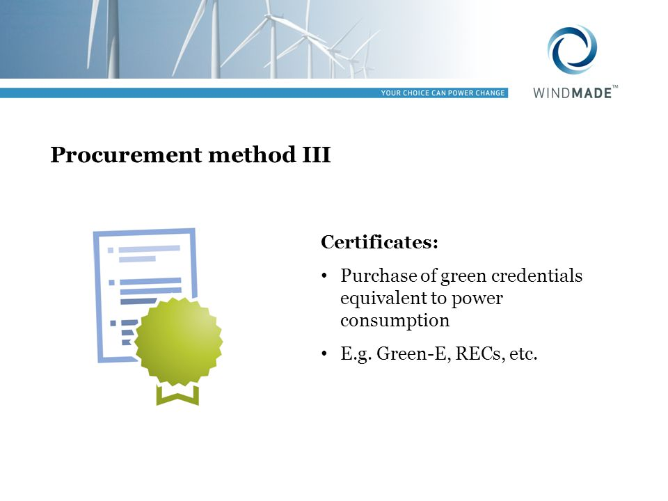 Procurement method III Certificates: Purchase of green credentials equivalent to power consumption E.g. Green-E, RECs, etc.