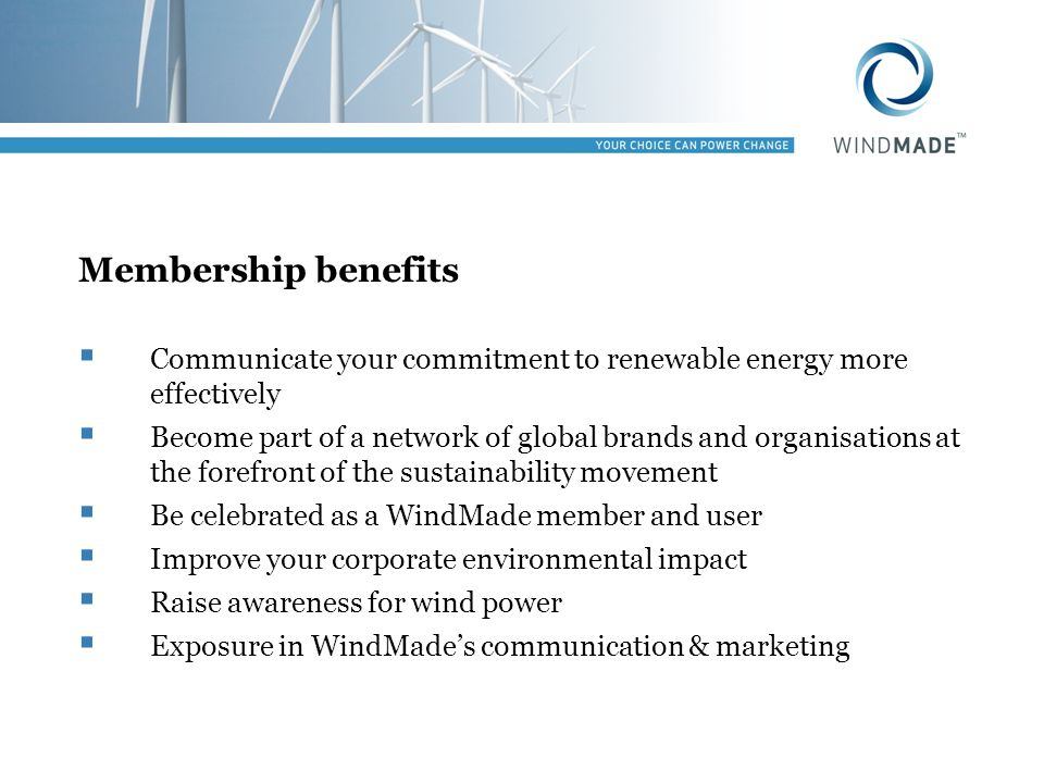 Membership benefits Communicate your commitment to renewable energy more effectively Become part of a network of global brands and organisations at the forefront of the sustainability movement Be celebrated as a WindMade member and user Improve your corporate environmental impact Raise awareness for wind power Exposure in WindMades communication & marketing
