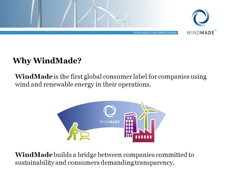 Why WindMade? WindMade is the first global consumer label for companies using wind and renewable energy in their operations. WindMade builds a bridge