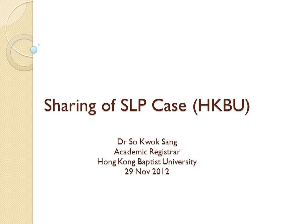 Sharing of SLP Case (HKBU) Dr So Kwok Sang Academic Registrar Hong Kong Baptist University 29 Nov 2012