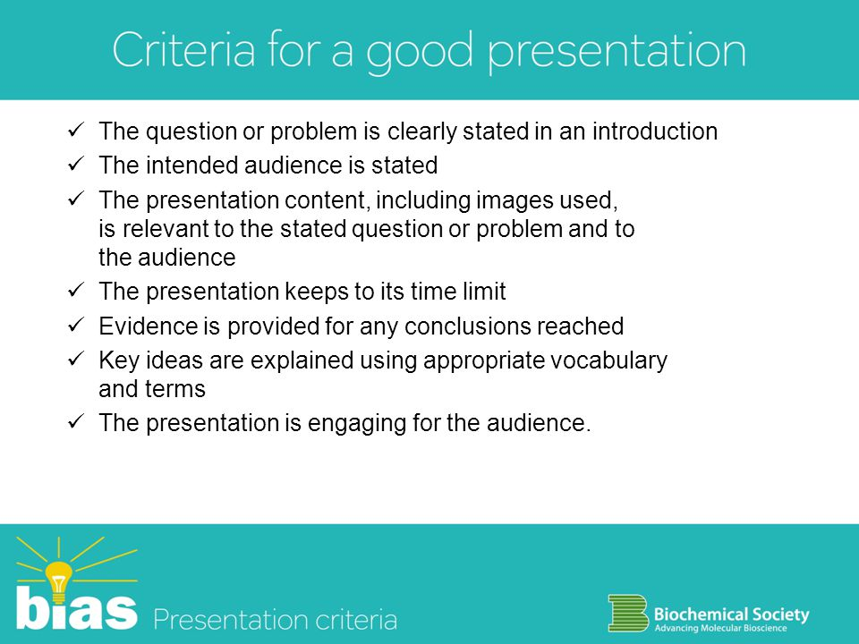 The question or problem is clearly stated in an introduction The intended audience is stated The presentation content, including images used, is relevant to the stated question or problem and to the audience The presentation keeps to its time limit Evidence is provided for any conclusions reached Key ideas are explained using appropriate vocabulary and terms The presentation is engaging for the audience.