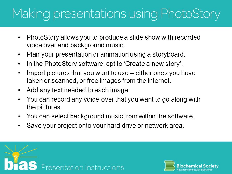 PhotoStory allows you to produce a slide show with recorded voice over and background music. Plan your presentation or animation using a storyboard. I