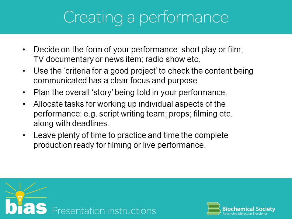 Decide on the form of your performance: short play or film; TV documentary or news item; radio show etc.
