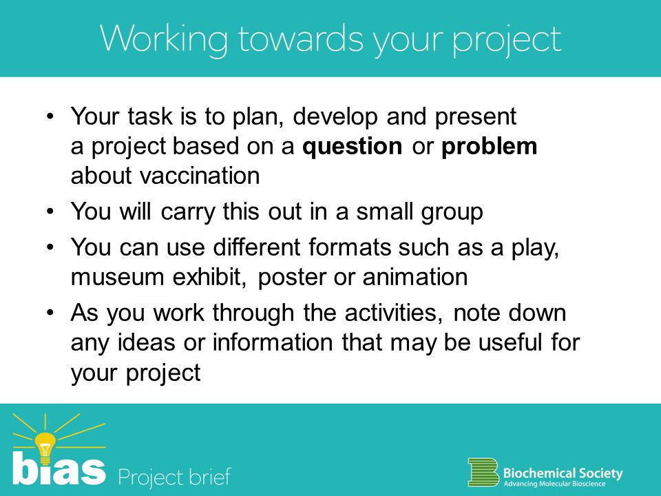 Your task is to plan, develop and present a project based on a question or problem about vaccination You will carry this out in a small group You can use different formats such as a play, museum exhibit, poster or animation As you work through the activities, note down any ideas or information that may be useful for your project